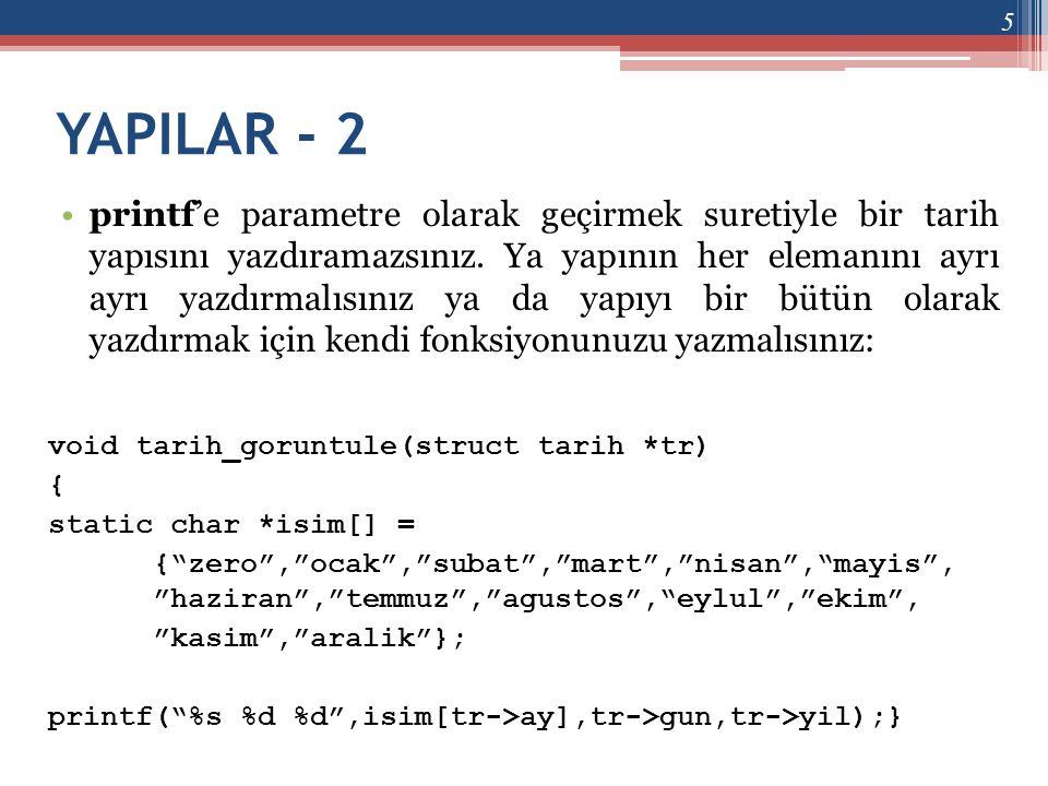 YAPILAR - 2 •printf'e parametre olarak geçirmek suretiyle bir tarih yapısını yazdıramazsınız. Ya yapının her elemanını ayrı ayrı yazdırmalısınız ya da
