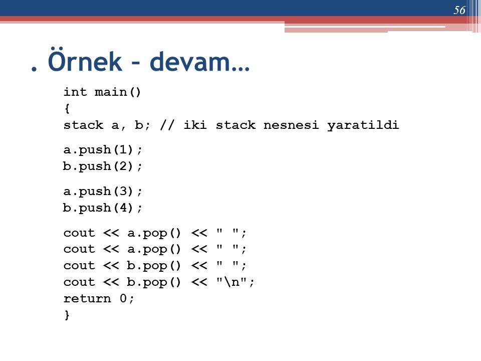 . Örnek – devam… int main() { stack a, b; // iki stack nesnesi yaratildi a.push(1); b.push(2); a.push(3); b.push(4); cout << a.pop() <<