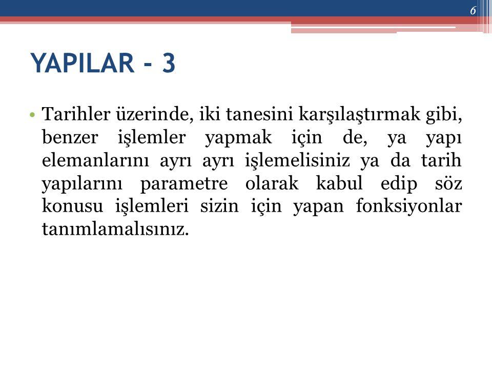 YAPILAR - 3 •Tarihler üzerinde, iki tanesini karşılaştırmak gibi, benzer işlemler yapmak için de, ya yapı elemanlarını ayrı ayrı işlemelisiniz ya da t