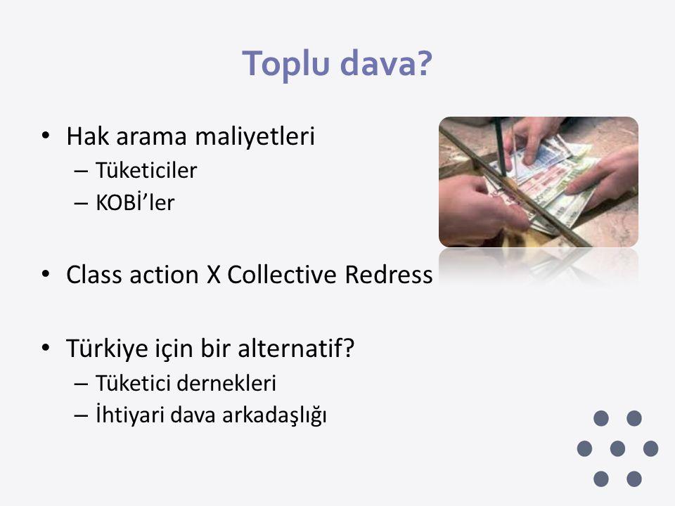 Toplu dava? • Hak arama maliyetleri – Tüketiciler – KOBİ'ler • Class action X Collective Redress • Türkiye için bir alternatif? – Tüketici dernekleri