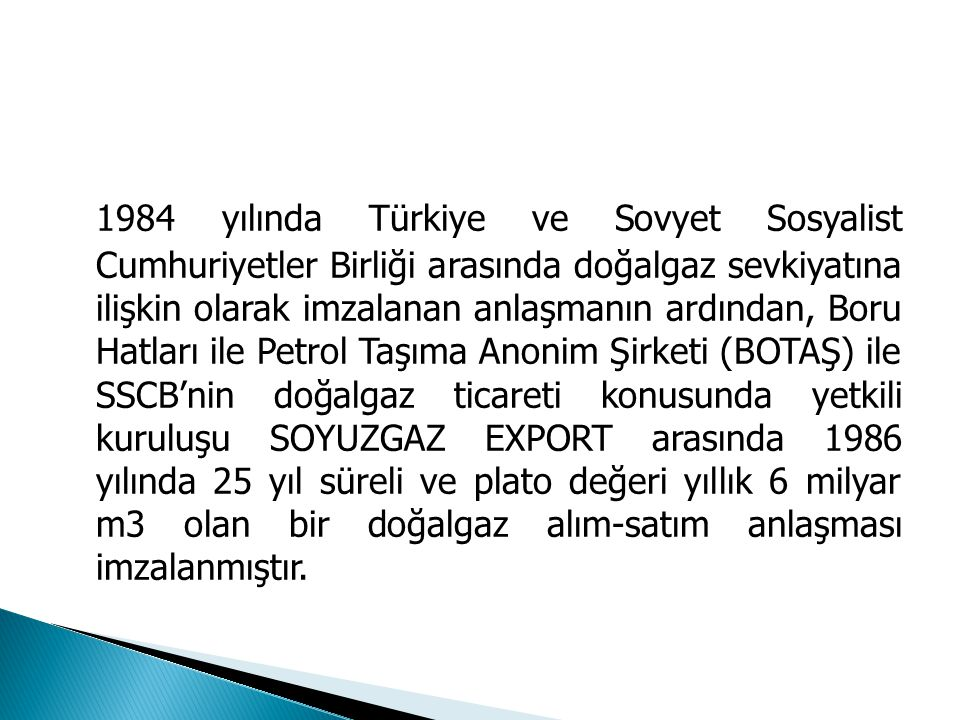 1984 yılında Türkiye ve Sovyet Sosyalist Cumhuriyetler Birliği arasında doğalgaz sevkiyatına ilişkin olarak imzalanan anlaşmanın ardından, Boru Hatlar