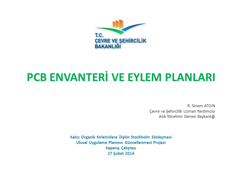 PCB ENVANTERİ VE EYLEM PLANLARI R. Sinem ATGIN Çevre ve Şehircilik Uzman Yardımcısı Atık Yönetimi Dairesi Başkanlığı Kalıcı Organik Kirleticilere İliş