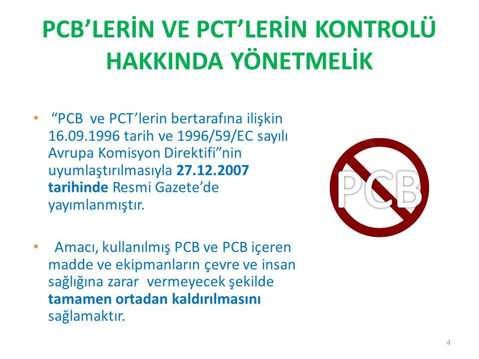 PCB'LERİN VE PCT'LERİN KONTROLÜ HAKKINDA YÖNETMELİK • PCB ve PCT'lerin bertarafına ilişkin 16.09.1996 tarih ve 1996/59/EC sayılı Avrupa Komisyon Direktifi nin uyumlaştırılmasıyla 27.12.2007 tarihinde Resmi Gazete'de yayımlanmıştır.