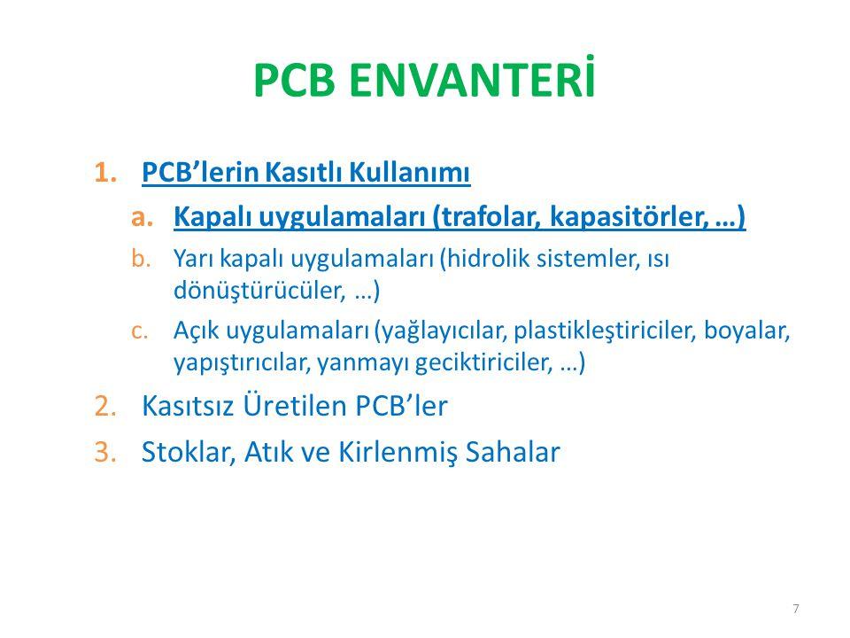 PCB ENVANTERİ 1.PCB'lerin Kasıtlı Kullanımı a.Kapalı uygulamaları (trafolar, kapasitörler, …) b.Yarı kapalı uygulamaları (hidrolik sistemler, ısı dönüştürücüler, …) c.Açık uygulamaları (yağlayıcılar, plastikleştiriciler, boyalar, yapıştırıcılar, yanmayı geciktiriciler, …) 2.Kasıtsız Üretilen PCB'ler 3.Stoklar, Atık ve Kirlenmiş Sahalar 7