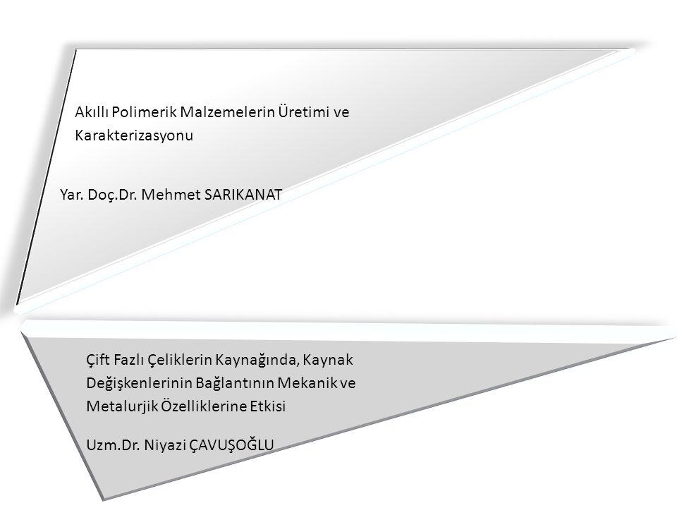 Akıllı Polimerik Malzemelerin Üretimi ve Karakterizasyonu Yar. Doç.Dr. Mehmet SARIKANAT Çift Fazlı Çeliklerin Kaynağında, Kaynak Değişkenlerinin Bağla