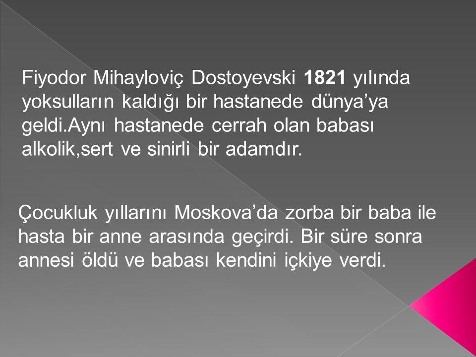 Fiyodor Mihayloviç Dostoyevski 1821 yılında yoksulların kaldığı bir hastanede dünya'ya geldi.Aynı hastanede cerrah olan babası alkolik,sert ve sinirli