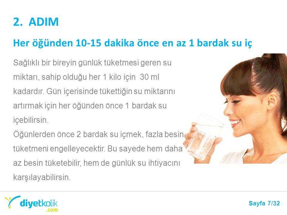 2. ADIM Her öğünden 10-15 dakika önce en az 1 bardak su iç Sayfa 7/32 Sağlıklı bir bireyin günlük tüketmesi geren su miktarı, sahip olduğu her 1 kilo