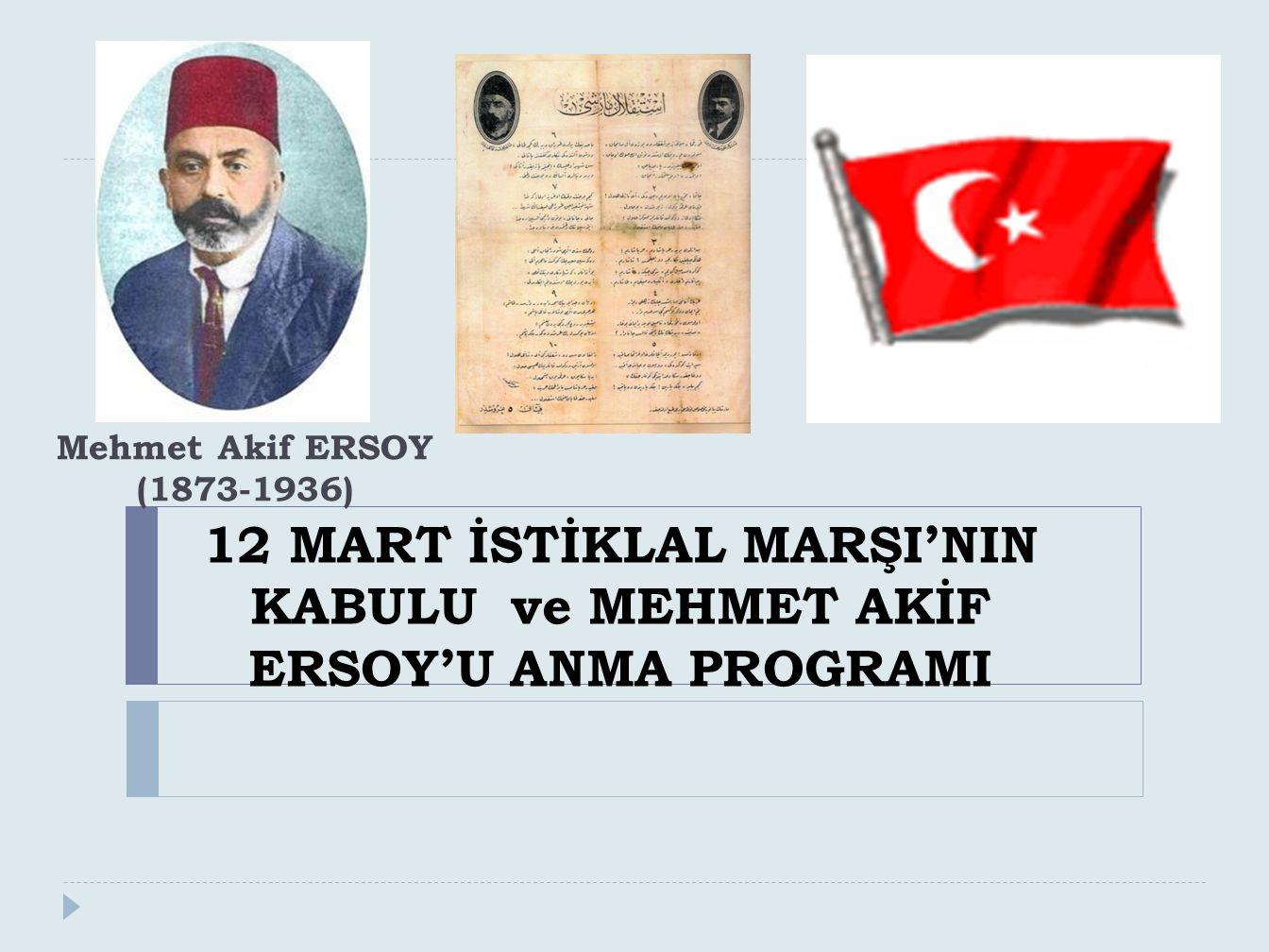 12 MART İSTİKLAL MARŞI'NIN KABULU ve MEHMET AKİF ERSOY'U ANMA PROGRAMI Mehmet Akif ERSOY (1873-1936)