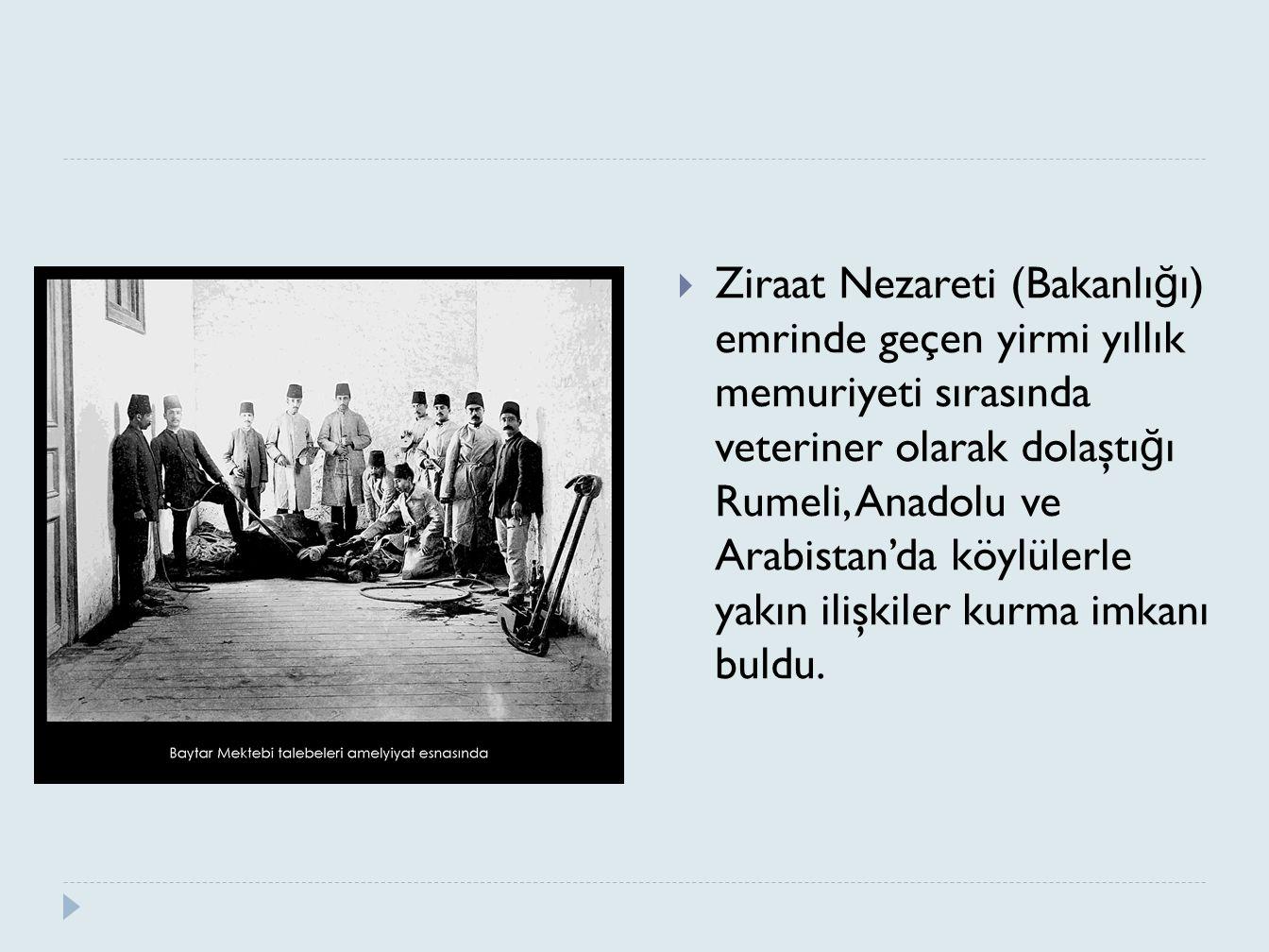  Ziraat Nezareti (Bakanlı ğ ı) emrinde geçen yirmi yıllık memuriyeti sırasında veteriner olarak dolaştı ğ ı Rumeli, Anadolu ve Arabistan'da köylülerl