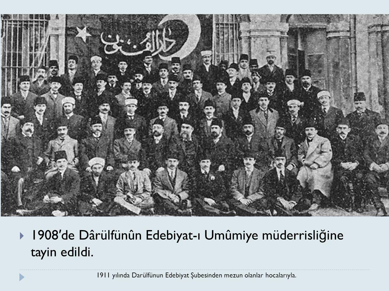  1908 ′ de Dârülfünûn Edebiyat-ı Umûmiye müderrisli ğ ine tayin edildi. 1911 yılında Darülfünun Edebiyat Şubesinden mezun olanlar hocalarıyla.
