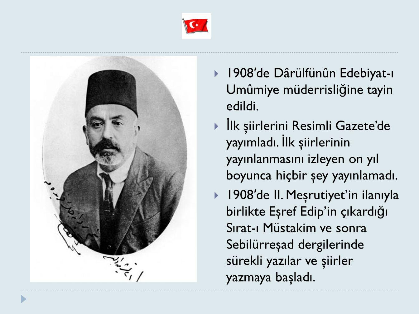  1908 ′ de Dârülfünûn Edebiyat-ı Umûmiye müderrisli ğ ine tayin edildi.  İ lk şiirlerini Resimli Gazete'de yayımladı. İ lk şiirlerinin yayınlanmasın