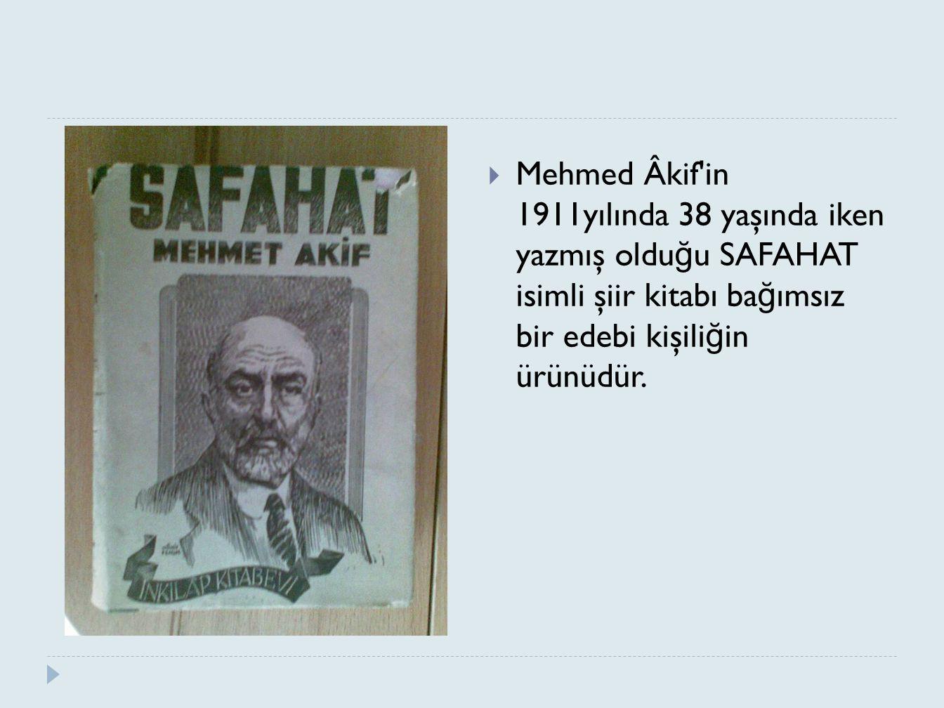  Mehmed Âkif'in 1911yılında 38 yaşında iken yazmış oldu ğ u SAFAHAT isimli şiir kitabı ba ğ ımsız bir edebi kişili ğ in ürünüdür.