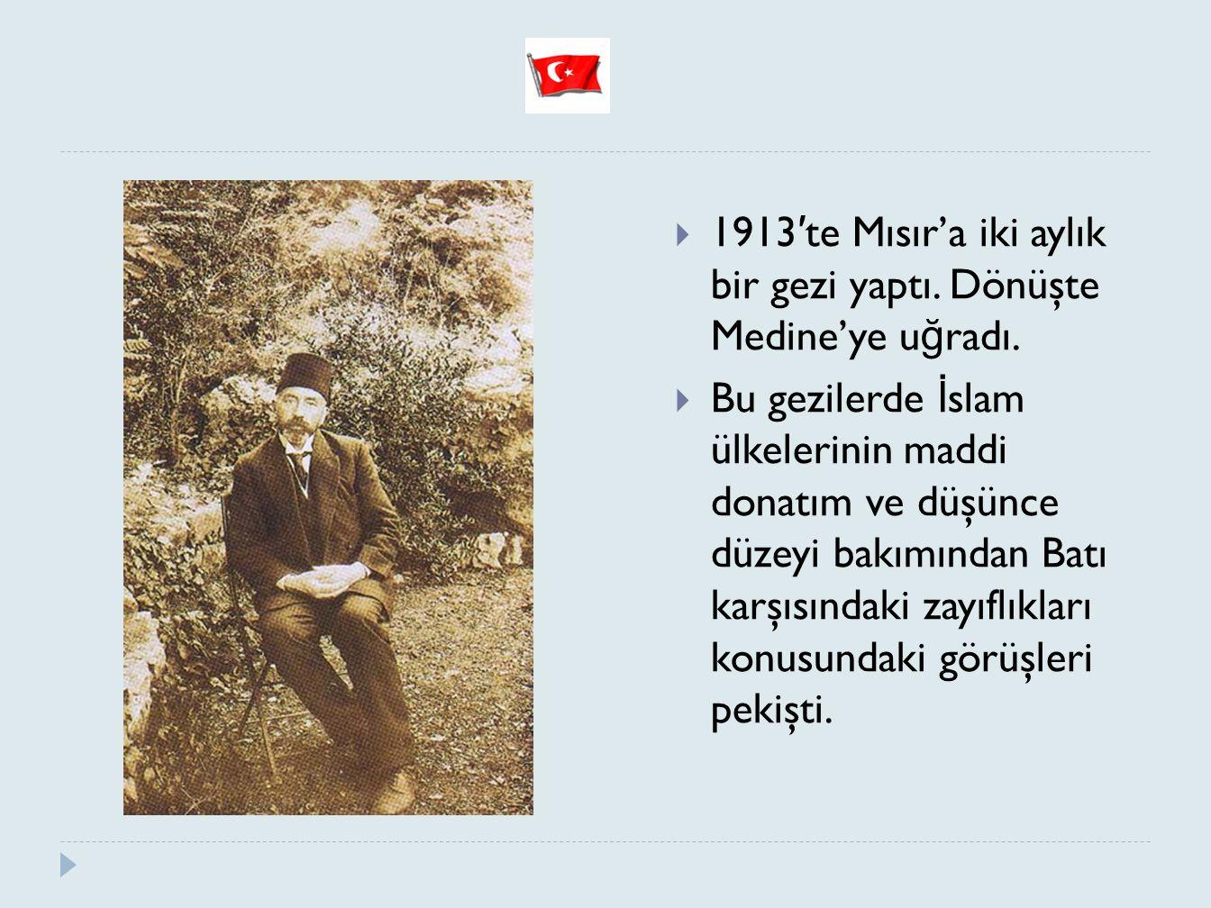  1913 ′ te Mısır'a iki aylık bir gezi yaptı. Dönüşte Medine'ye u ğ radı.  Bu gezilerde İ slam ülkelerinin maddi donatım ve düşünce düzeyi bakımından