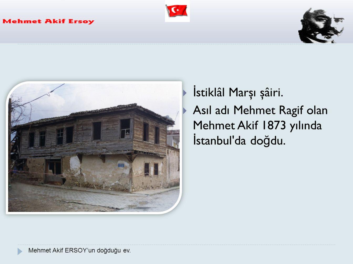  İ stiklâl Marşı şâiri.  Asıl adı Mehmet Ragif olan Mehmet Akif 1873 yılında İ stanbul'da do ğ du. Mehmet Akif ERSOY'un doğduğu ev.