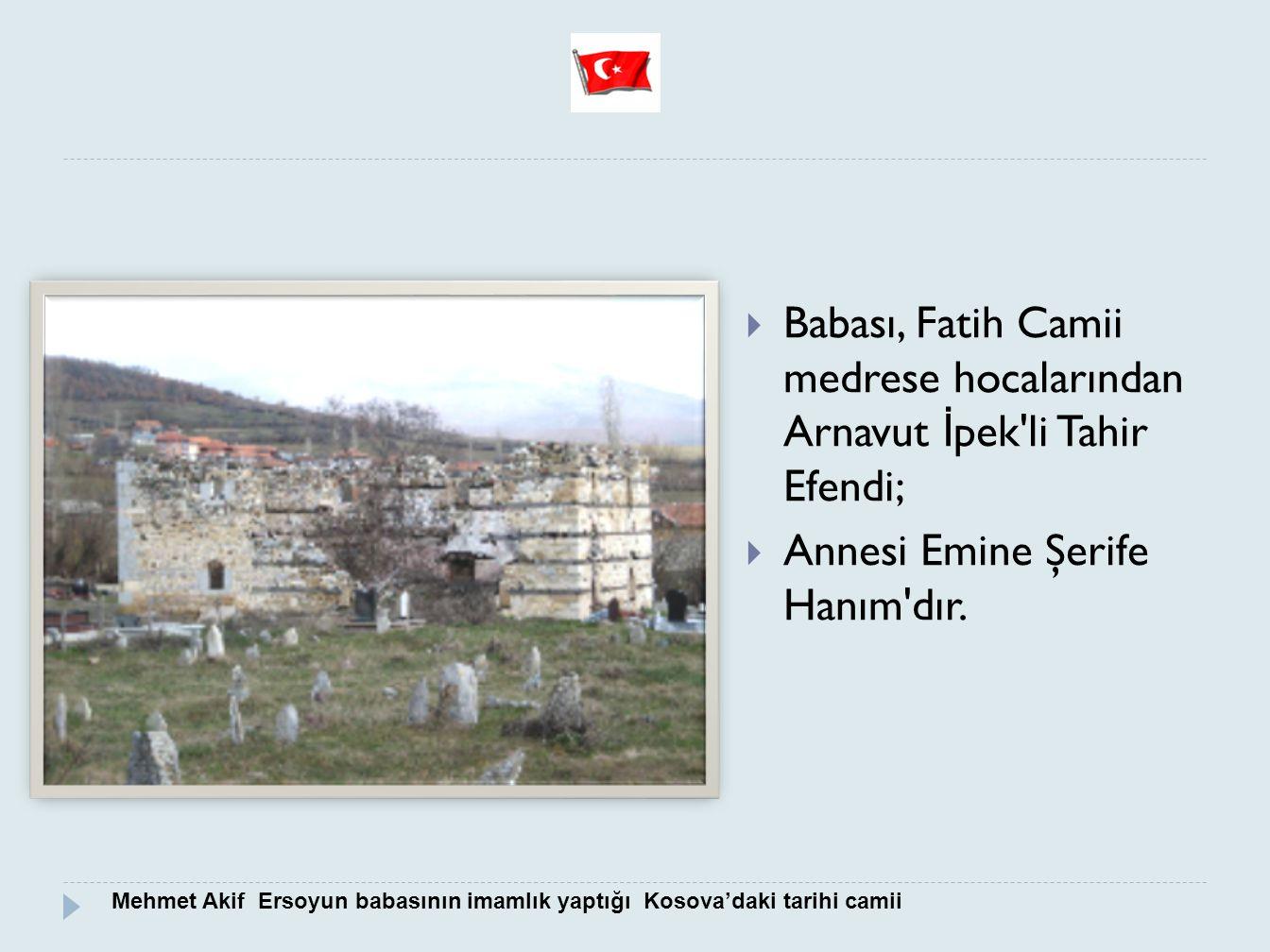  Babası, Fatih Camii medrese hocalarından Arnavut İ pek'li Tahir Efendi;  Annesi Emine Şerife Hanım'dır. Mehmet Akif Ersoyun babasının imamlık yaptı