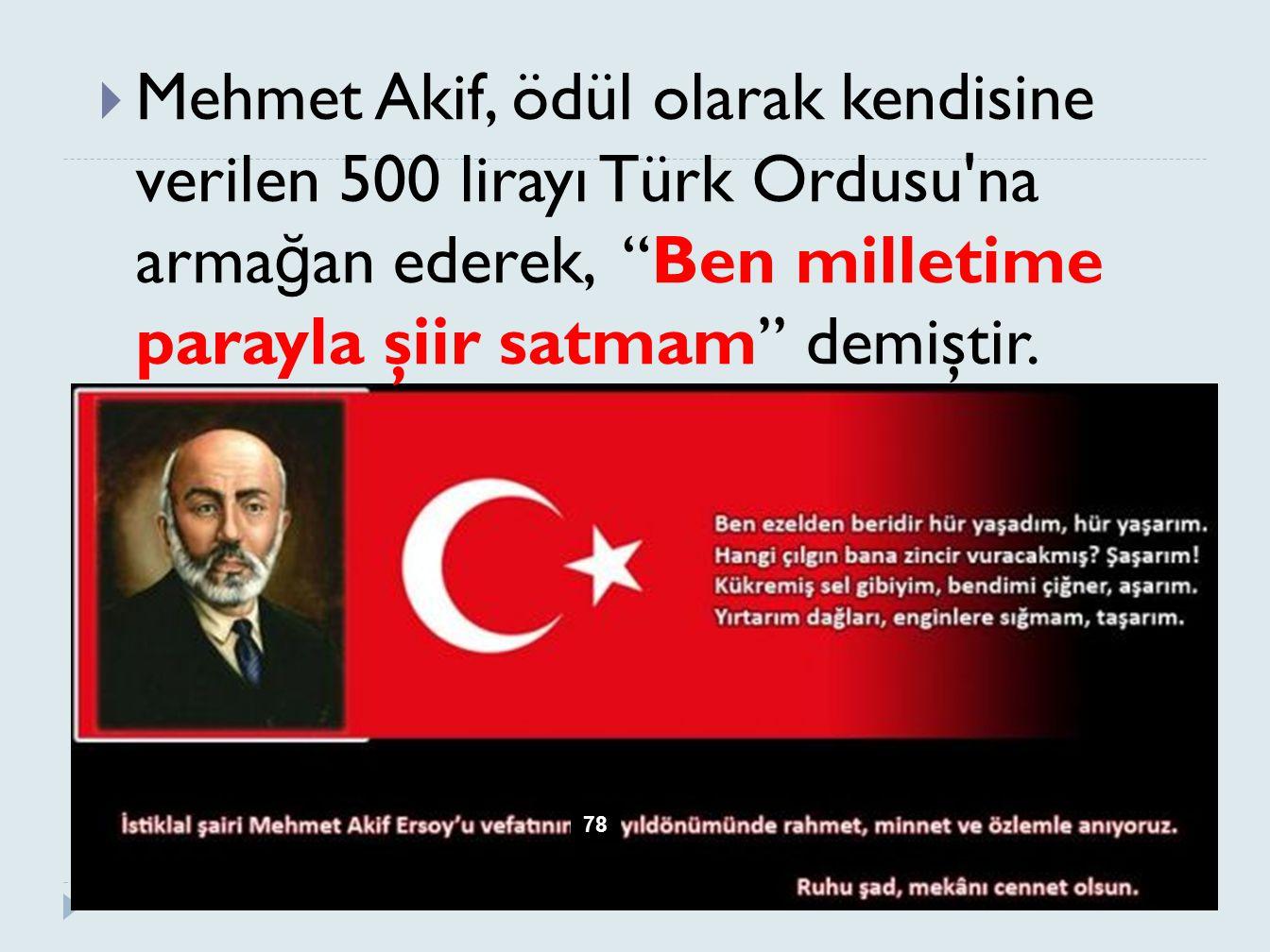 """ Mehmet Akif, ödül olarak kendisine verilen 500 lirayı Türk Ordusu'na arma ğ an ederek, """"Ben milletime parayla şiir satmam"""" demiştir. 78"""