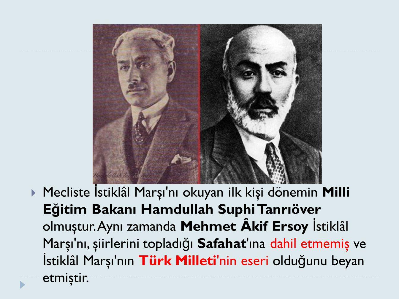  Mecliste İ stiklâl Marşı'nı okuyan ilk kişi dönemin Milli E ğ itim Bakanı Hamdullah Suphi Tanrıöver olmuştur. Aynı zamanda Mehmet Âkif Ersoy İ stikl