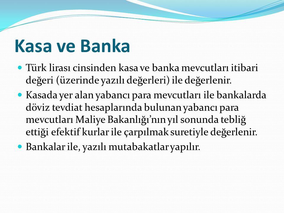 Kasa ve Banka  Türk lirası cinsinden kasa ve banka mevcutları itibari değeri (üzerinde yazılı değerleri) ile değerlenir.  Kasada yer alan yabancı pa