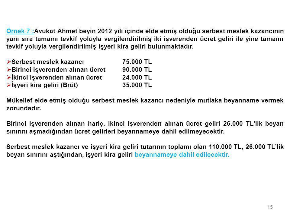 15 Örnek 7 :Avukat Ahmet beyin 2012 yılı içinde elde etmiş olduğu serbest meslek kazancının yanı sıra tamamı tevkif yoluyla vergilendirilmiş iki işver