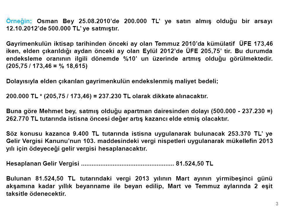 3 Örneğin; Osman Bey 25.08.2010'de 200.000 TL' ye satın almış olduğu bir arsayı 12.10.2012'de 500.000 TL' ye satmıştır. Gayrimenkulün iktisap tarihind