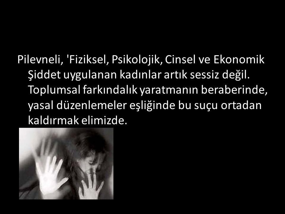 Pilevneli, 'Fiziksel, Psikolojik, Cinsel ve Ekonomik Şiddet uygulanan kadınlar artık sessiz değil. Toplumsal farkındalık yaratmanın beraberinde, yasal