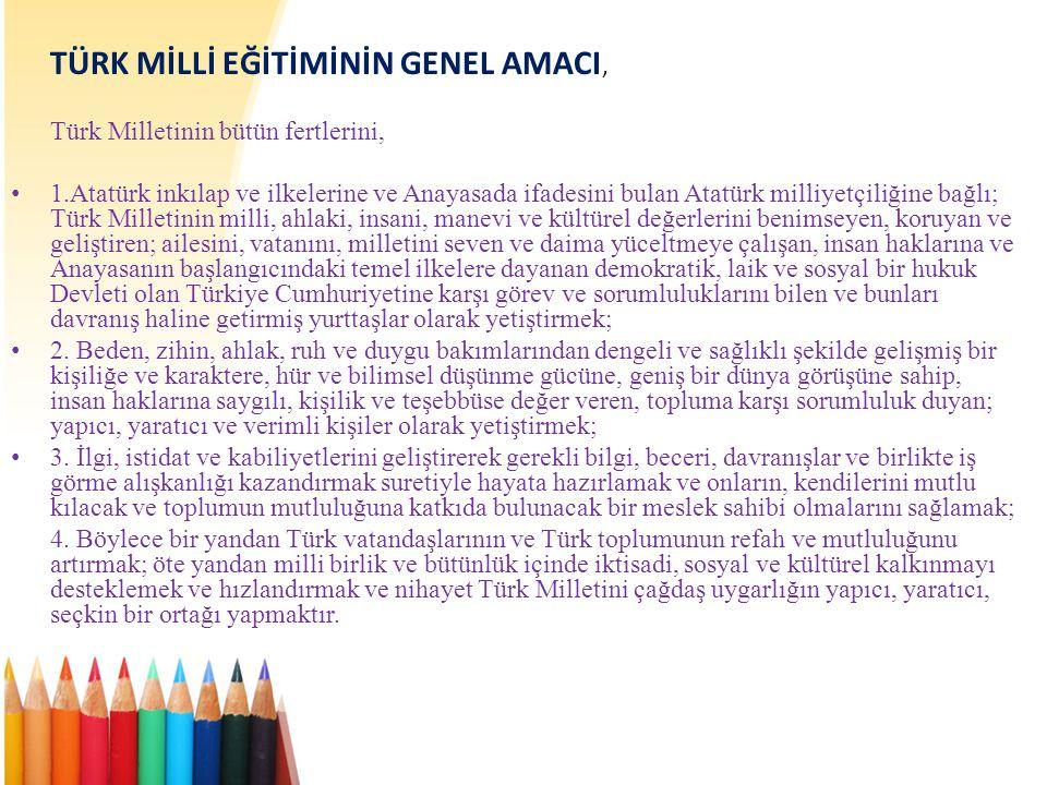 TÜRK MİLLİ EĞİTİMİNİN GENEL AMACI, Türk Milletinin bütün fertlerini, • 1.Atatürk inkılap ve ilkelerine ve Anayasada ifadesini bulan Atatürk milliyetçiliğine bağlı; Türk Milletinin milli, ahlaki, insani, manevi ve kültürel değerlerini benimseyen, koruyan ve geliştiren; ailesini, vatanını, milletini seven ve daima yüceltmeye çalışan, insan haklarına ve Anayasanın başlangıcındaki temel ilkelere dayanan demokratik, laik ve sosyal bir hukuk Devleti olan Türkiye Cumhuriyetine karşı görev ve sorumluluklarını bilen ve bunları davranış haline getirmiş yurttaşlar olarak yetiştirmek; • 2.