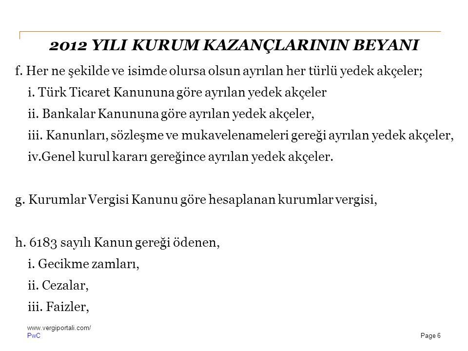 PwC 2012 YILI KURUM KAZANÇLARININ BEYANI f. Her ne şekilde ve isimde olursa olsun ayrılan her türlü yedek akçeler; i. Türk Ticaret Kanununa göre ayrıl