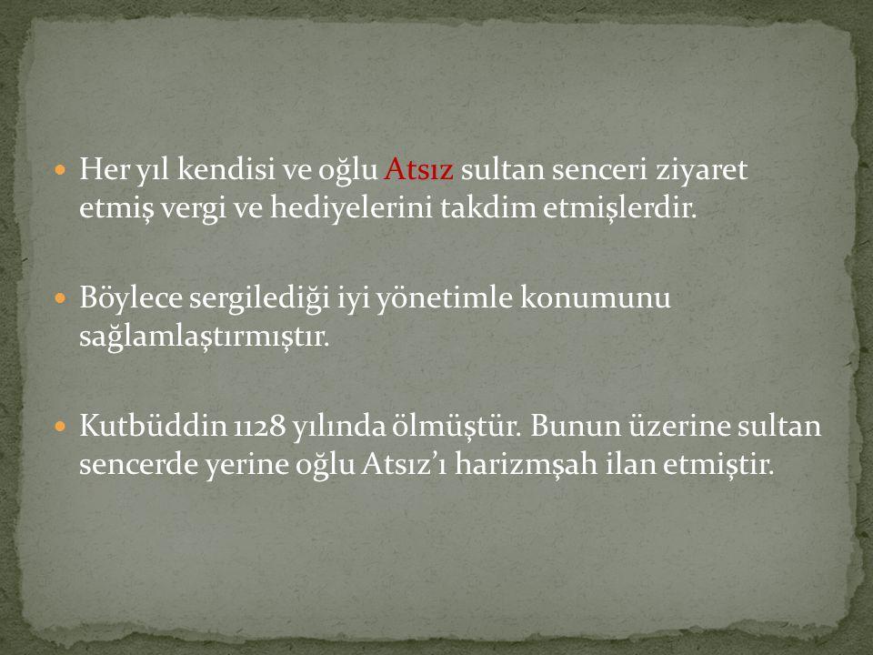  Her yıl kendisi ve oğlu Atsız sultan senceri ziyaret etmiş vergi ve hediyelerini takdim etmişlerdir.  Böylece sergilediği iyi yönetimle konumunu sa