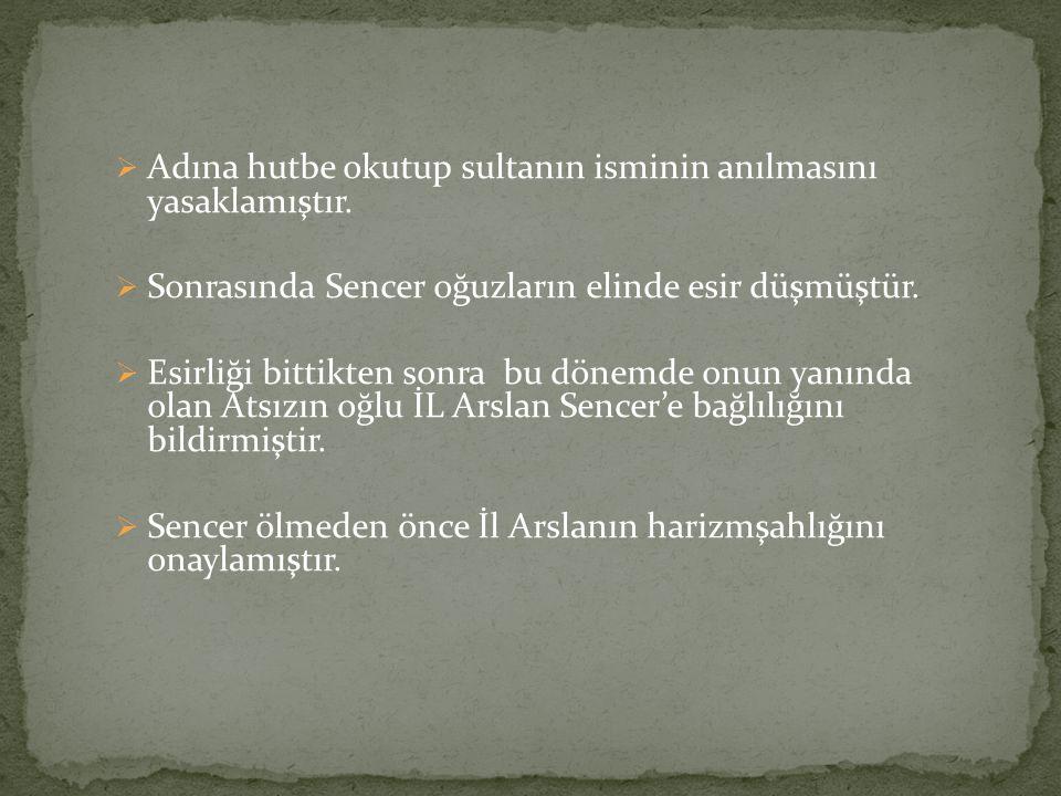  Adına hutbe okutup sultanın isminin anılmasını yasaklamıştır.  Sonrasında Sencer oğuzların elinde esir düşmüştür.  Esirliği bittikten sonra bu dön