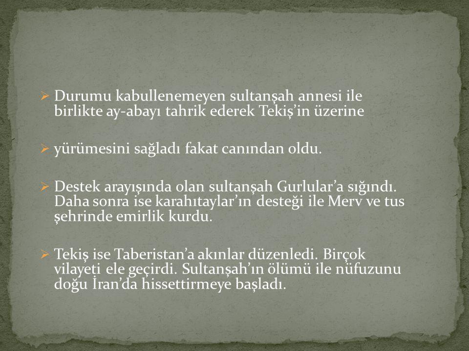  Durumu kabullenemeyen sultanşah annesi ile birlikte ay-abayı tahrik ederek Tekiş'in üzerine  yürümesini sağladı fakat canından oldu.