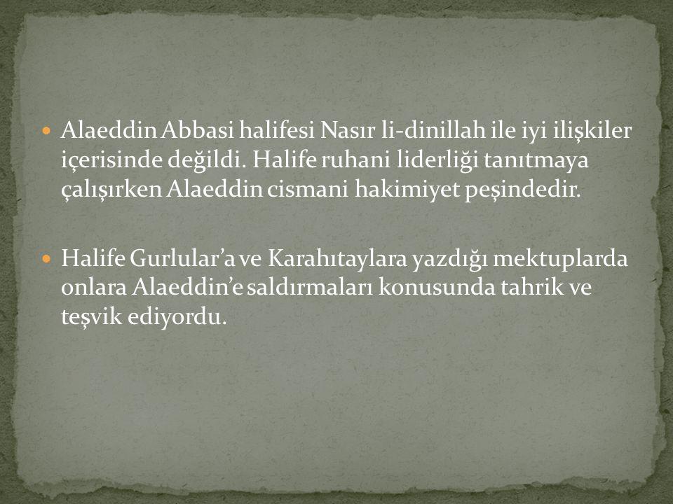  Alaeddin Abbasi halifesi Nasır li-dinillah ile iyi ilişkiler içerisinde değildi. Halife ruhani liderliği tanıtmaya çalışırken Alaeddin cismani hakim