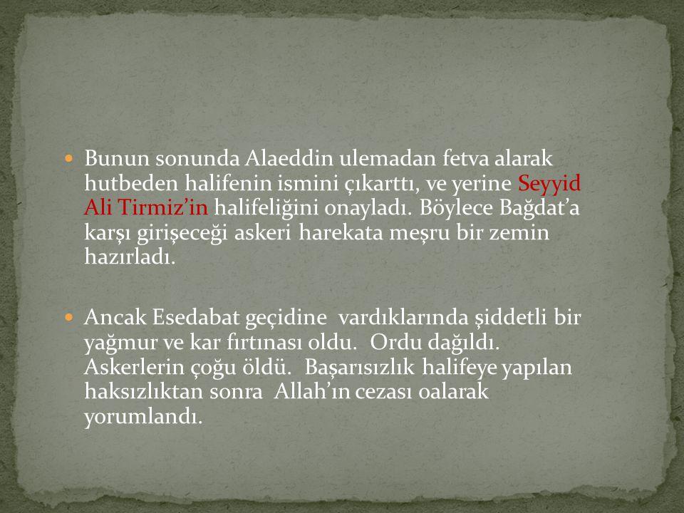  Bunun sonunda Alaeddin ulemadan fetva alarak hutbeden halifenin ismini çıkarttı, ve yerine Seyyid Ali Tirmiz'in halifeliğini onayladı. Böylece Bağda