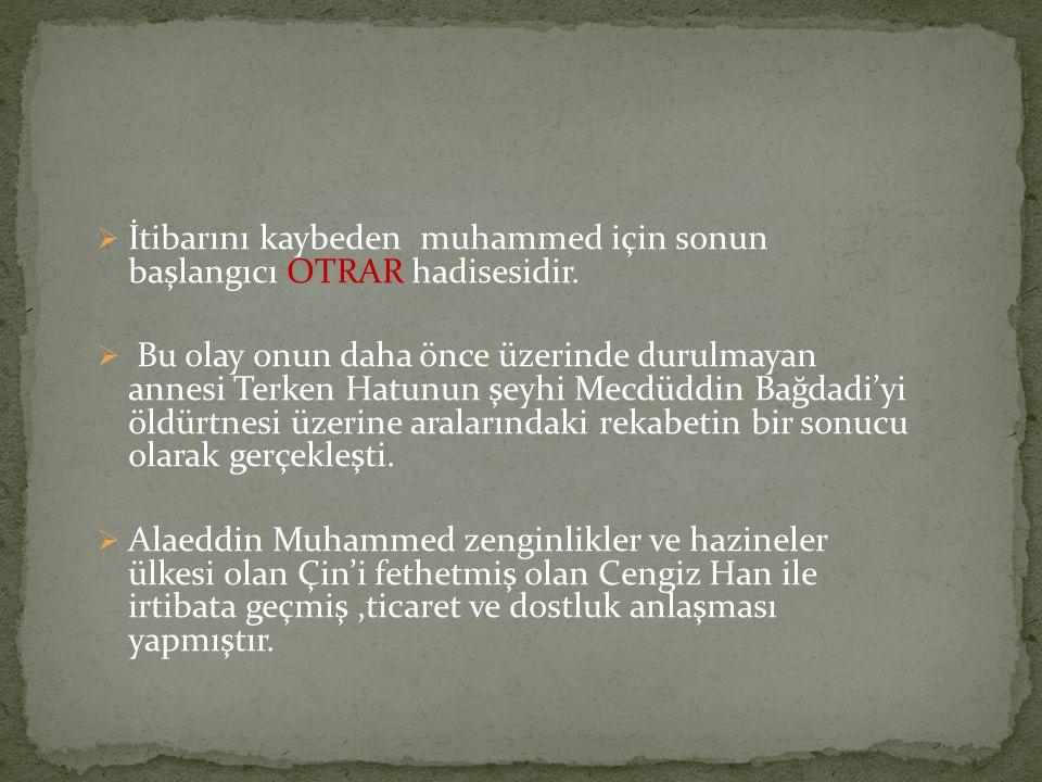  İtibarını kaybeden muhammed için sonun başlangıcı OTRAR hadisesidir.  Bu olay onun daha önce üzerinde durulmayan annesi Terken Hatunun şeyhi Mecdüd