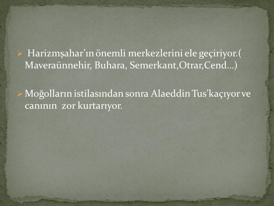  Harizmşahar'ın önemli merkezlerini ele geçiriyor.( Maveraünnehir, Buhara, Semerkant,Otrar,Cend…)  Moğolların istilasından sonra Alaeddin Tus'kaçıyor ve canının zor kurtarıyor.