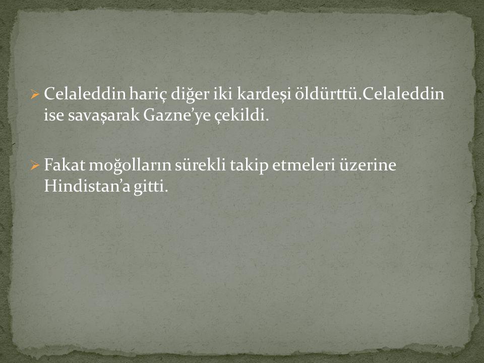  Celaleddin hariç diğer iki kardeşi öldürttü.Celaleddin ise savaşarak Gazne'ye çekildi.