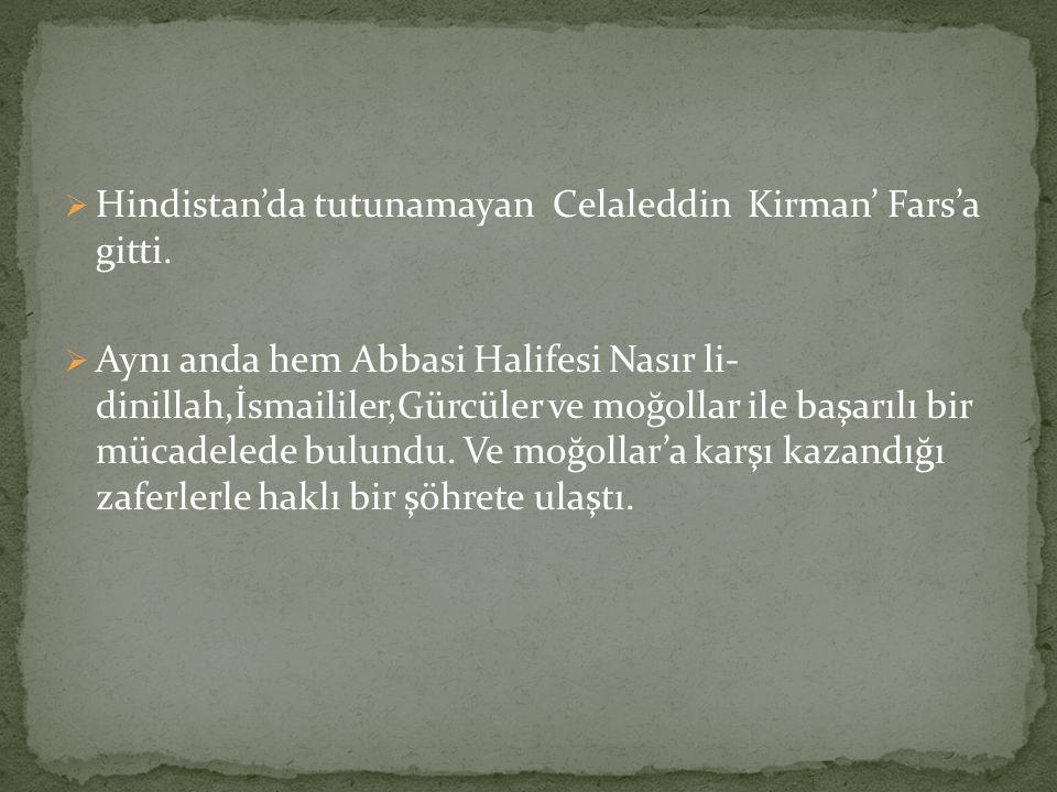  Hindistan'da tutunamayan Celaleddin Kirman' Fars'a gitti.  Aynı anda hem Abbasi Halifesi Nasır li- dinillah,İsmaililer,Gürcüler ve moğollar ile baş