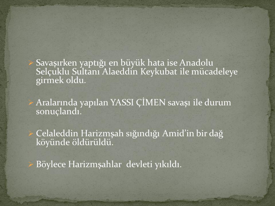  Savaşırken yaptığı en büyük hata ise Anadolu Selçuklu Sultanı Alaeddin Keykubat ile mücadeleye girmek oldu.  Aralarında yapılan YASSI ÇİMEN savaşı