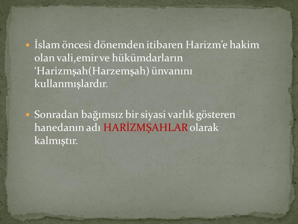  İslam öncesi dönemden itibaren Harizm'e hakim olan vali,emir ve hükümdarların 'Harizmşah(Harzemşah) ünvanını kullanmışlardır.  Sonradan bağımsız bi