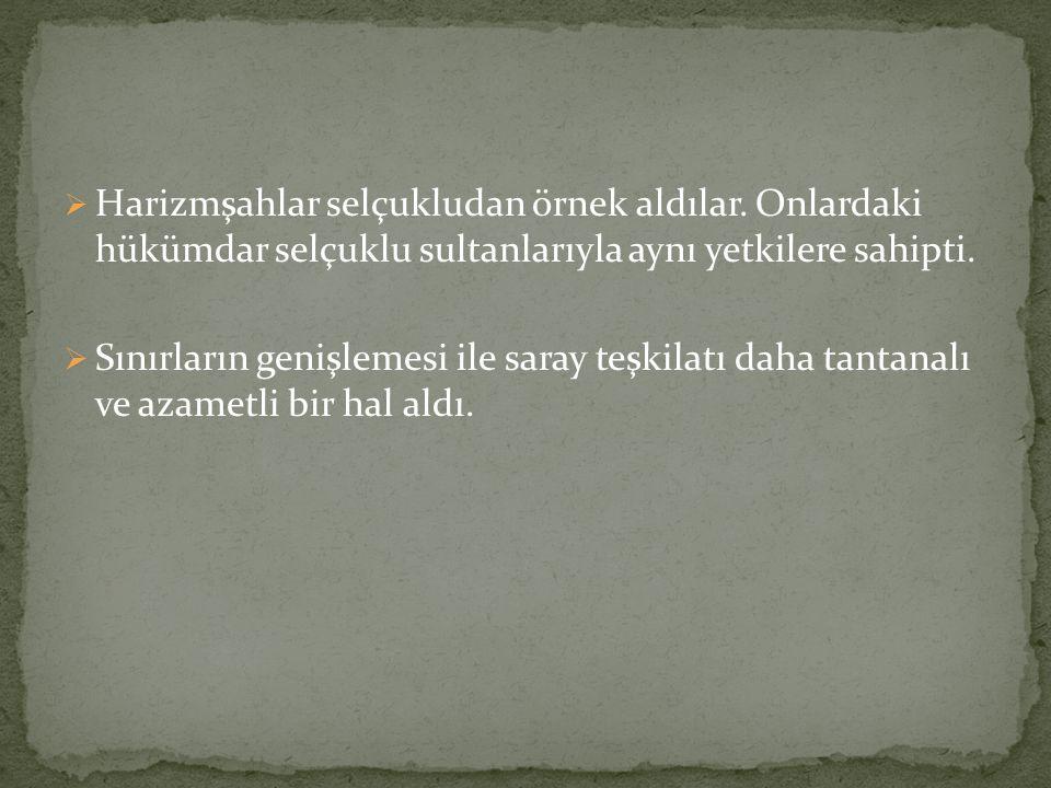  Harizmşahlar selçukludan örnek aldılar. Onlardaki hükümdar selçuklu sultanlarıyla aynı yetkilere sahipti.  Sınırların genişlemesi ile saray teşkila