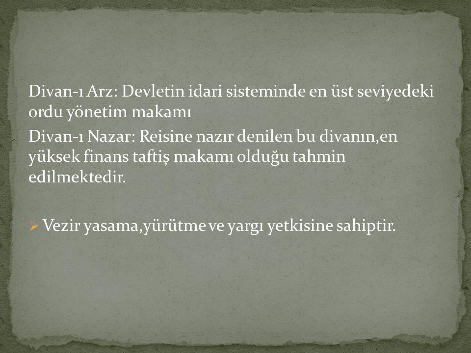 Divan-ı Arz: Devletin idari sisteminde en üst seviyedeki ordu yönetim makamı Divan-ı Nazar: Reisine nazır denilen bu divanın,en yüksek finans taftiş makamı olduğu tahmin edilmektedir.