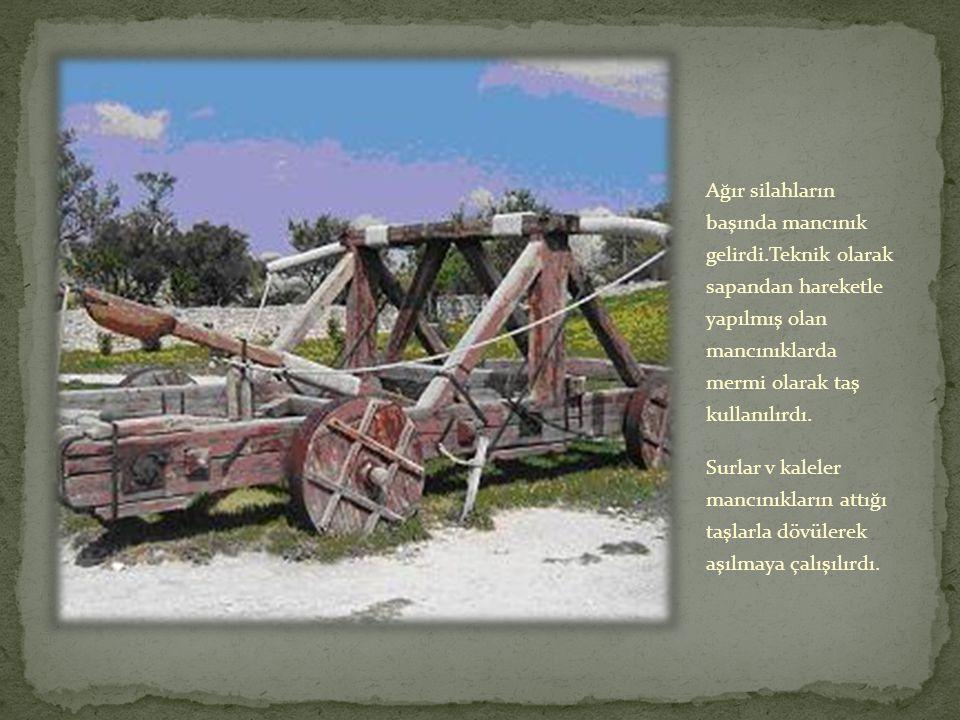 Ağır silahların başında mancınık gelirdi.Teknik olarak sapandan hareketle yapılmış olan mancınıklarda mermi olarak taş kullanılırdı.