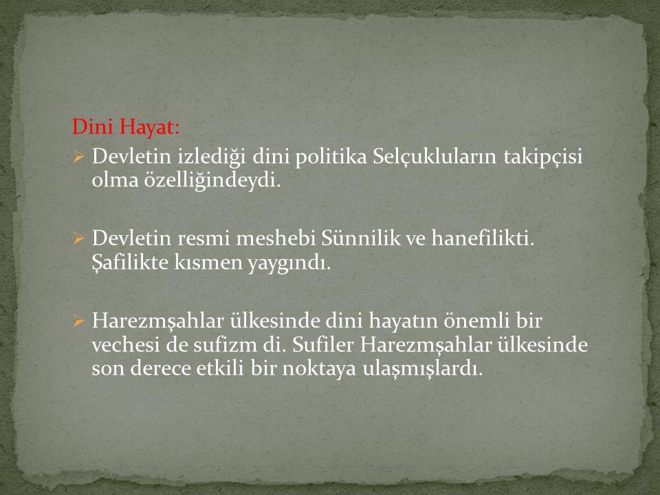 Dini Hayat:  Devletin izlediği dini politika Selçukluların takipçisi olma özelliğindeydi.  Devletin resmi meshebi Sünnilik ve hanefilikti. Şafilikte
