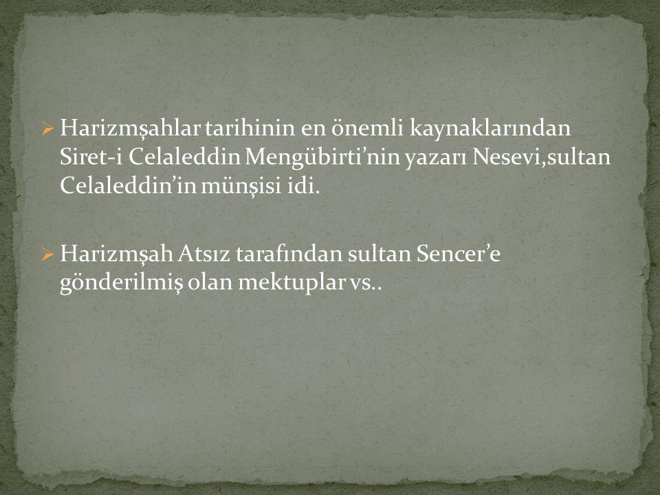  Harizmşahlar tarihinin en önemli kaynaklarından Siret-i Celaleddin Mengübirti'nin yazarı Nesevi,sultan Celaleddin'in münşisi idi.  Harizmşah Atsız