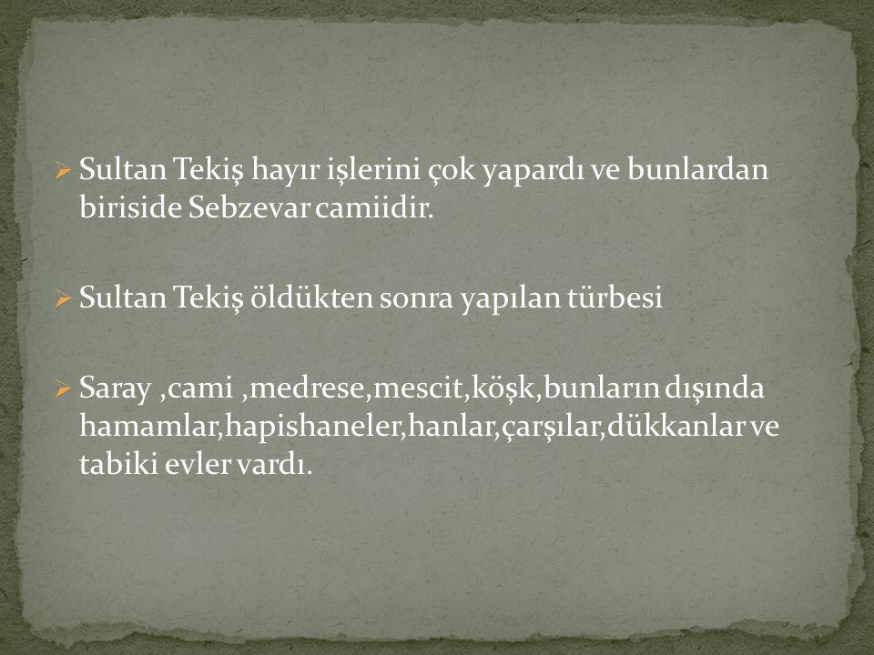  Sultan Tekiş hayır işlerini çok yapardı ve bunlardan biriside Sebzevar camiidir.  Sultan Tekiş öldükten sonra yapılan türbesi  Saray,cami,medrese,