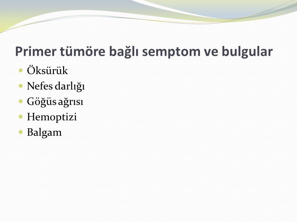 Primer tümöre bağlı semptom ve bulgular  Öksürük  Nefes darlığı  Göğüs ağrısı  Hemoptizi  Balgam