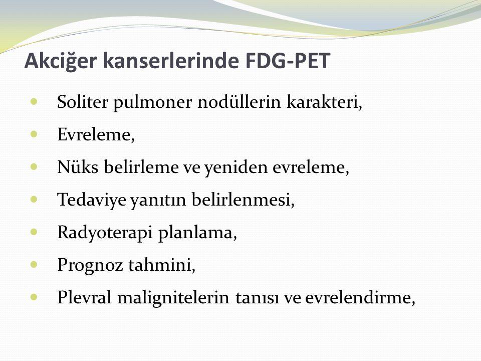 Akciğer kanserlerinde FDG-PET  Soliter pulmoner nodüllerin karakteri,  Evreleme,  Nüks belirleme ve yeniden evreleme,  Tedaviye yanıtın belirlenmesi,  Radyoterapi planlama,  Prognoz tahmini,  Plevral malignitelerin tanısı ve evrelendirme,