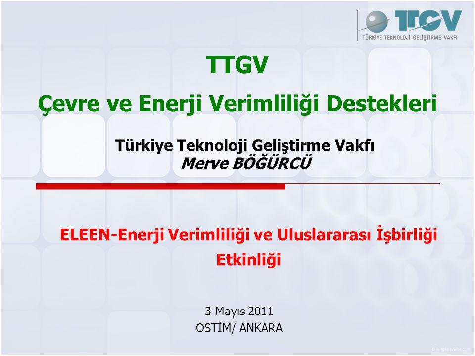 TTGV Çevre ve Enerji Verimliliği Destekleri 3 Mayıs 2011 OSTİM/ ANKARA Türkiye Teknoloji Geliştirme Vakfı Merve BÖĞÜRCÜ ELEEN-Enerji Verimliliği ve Ul