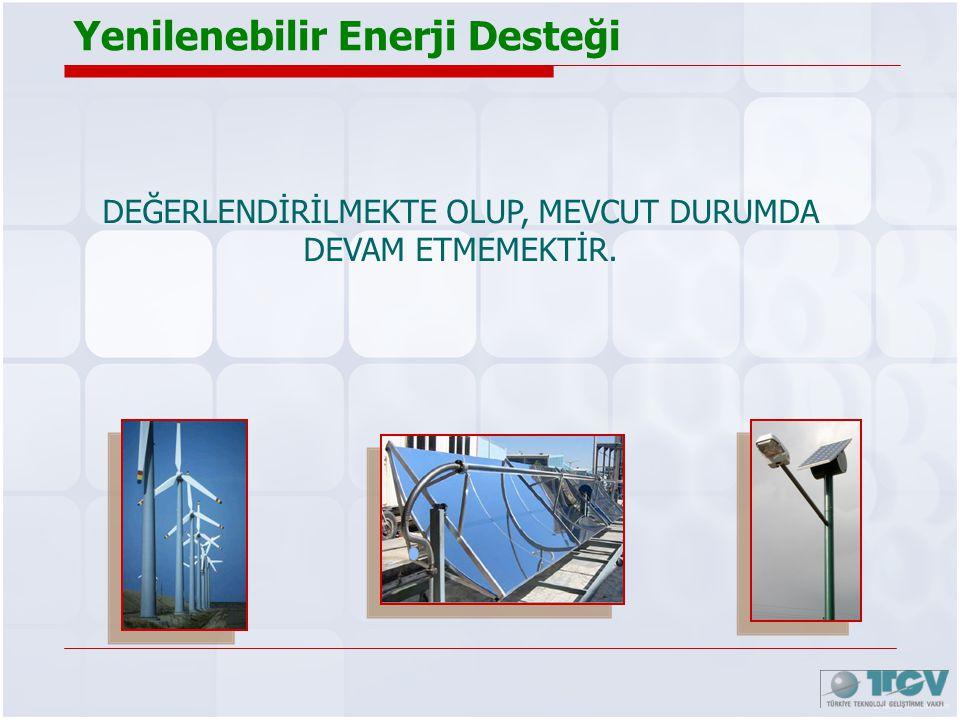 Yenilenebilir Enerji Desteği DEĞERLENDİRİLMEKTE OLUP, MEVCUT DURUMDA DEVAM ETMEMEKTİR.