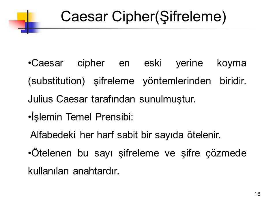 16 Caesar Cipher(Şifreleme) •Caesar cipher en eski yerine koyma (substitution) şifreleme yöntemlerinden biridir. Julius Caesar tarafından sunulmuştur.