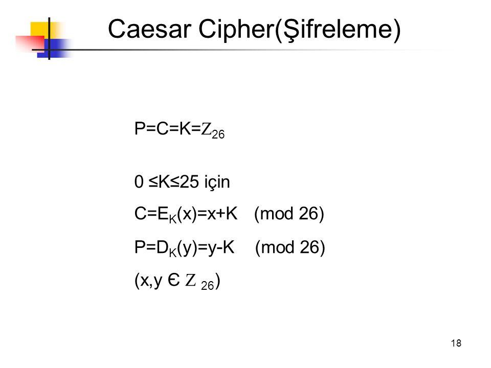 18 Caesar Cipher(Şifreleme) P=C=K=  26 0  ≤K≤25 için C=E K (x)=x+K (mod 26) P=D K (y)=y - K (mod 26) (x,y Є  26 )